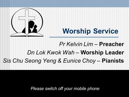 Worship Service Pr Kelvin Lim – Preacher Dn Lok Kwok Wah – Worship Leader Sis Chu Seong Yeng & Eunice Choy – Pianists Please switch off your mobile phone.