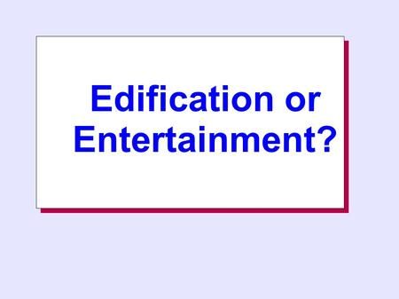 Edification or Entertainment? Edification or Entertainment?