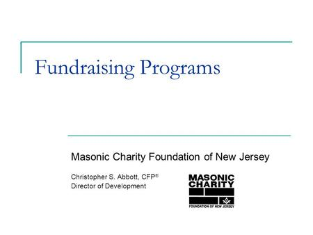 Fundraising Programs Masonic Charity Foundation of New Jersey Christopher S. Abbott, CFP ® Director of Development.