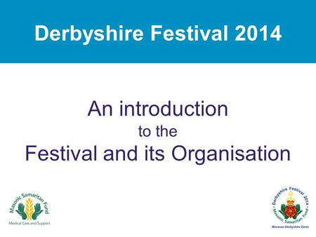 Derbyshire Festival 2014 An introduction to the Festival and its Organisation.