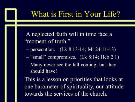 "What is First in Your Life? n A neglected faith will in time face a ""moment of truth."" –persecution. (Lk 8:13-14; Mt 24:11-13) –""small"" compromises. (Lk."
