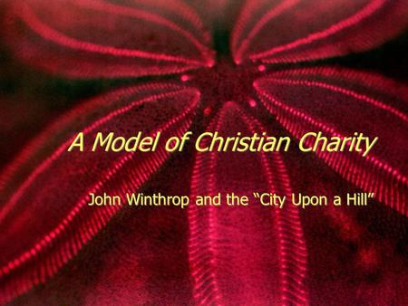 "A Model of Christian Charity John Winthrop and the ""City Upon a Hill"""
