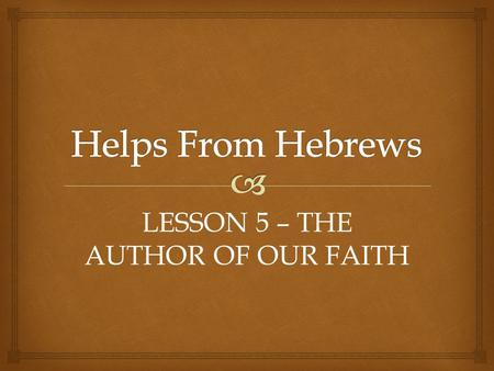 LESSON 5 – THE AUTHOR OF OUR FAITH.   Therefore strengthen the hands which hang down, and the feeble knees. – Hebrews 12:12  But without faith it is.