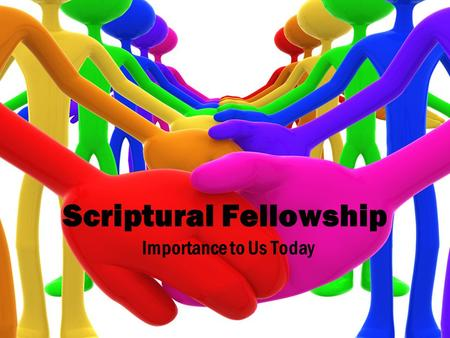 Scriptural Fellowship Importance to Us Today. What is 'Fellowship'? From the Greek 'kŏinōnia' meaning partnership, participation, communion, sharing Scripture.