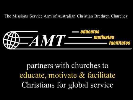 Partners with churches to educate, motivate & facilitate Christians for global service The Missions Service Arm of Australian Christian Brethren Churches.