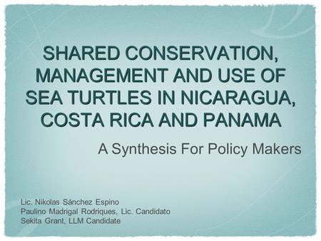 SHARED CONSERVATION, MANAGEMENT AND USE OF SEA TURTLES IN NICARAGUA, COSTA RICA AND PANAMA Lic. Nikolas Sánchez Espino Paulino Madrigal Rodriques, Lic.