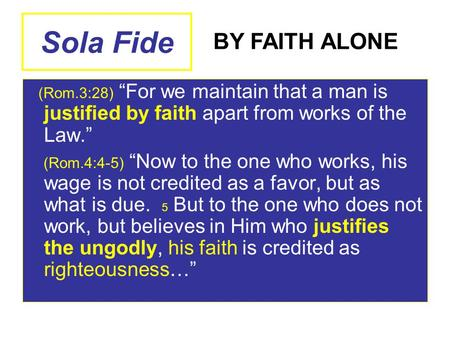 "Sola Fide (Rom.3:28) ""For we maintain that a man is justified by faith apart from works of the Law."" (Rom.4:4-5) ""Now to the one who works, his wage is."