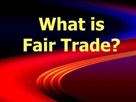 What is Fair Trade?.  A system of exchange that honors producers, communities, consumers and the environment.  A model for the global economy rooted.