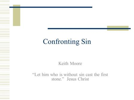"Confronting Sin Keith Moore ""Let him who is without sin cast the first stone."" Jesus Christ."