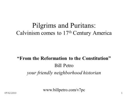 "05/02/20101 Pilgrims and Puritans: Calvinism comes to 17 th Century America ""From the Reformation to the Constitution"" Bill Petro your friendly neighborhood."