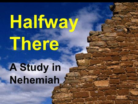 "Halfway There A Study in Nehemiah. ""'You see the distress that we are in, how Jerusalem lies waste, and its gates are burned with fire. Come let us build."