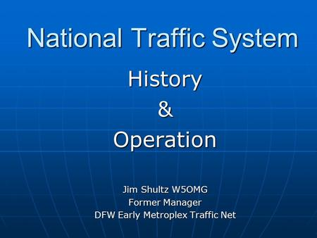National Traffic System History&Operation Jim Shultz W5OMG Former Manager DFW Early Metroplex Traffic Net.