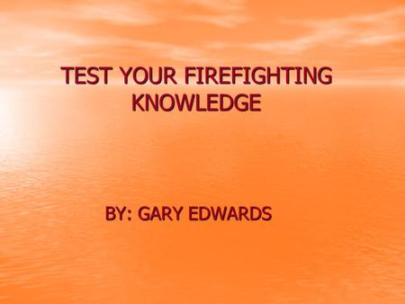 TEST YOUR FIREFIGHTING KNOWLEDGE BY: GARY EDWARDS.