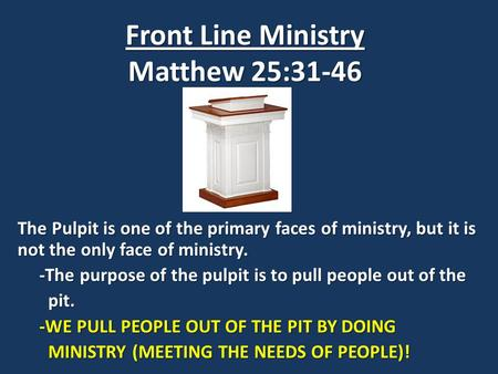 Front Line Ministry Matthew 25:31-46 The Pulpit is one of the primary faces of ministry, but it is not the only face of ministry. -The purpose of the pulpit.