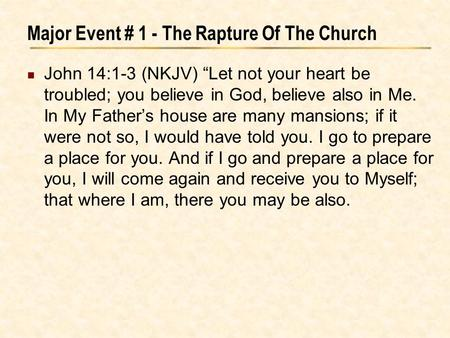 "Major Event # 1 - The Rapture Of The Church John 14:1-3 (NKJV) ""Let not your heart be troubled; you believe in God, believe also in Me. In My Father's."