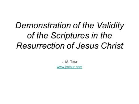 Demonstration of the Validity of the Scriptures in the Resurrection of Jesus Christ J. M. Tour www.jmtour.com.