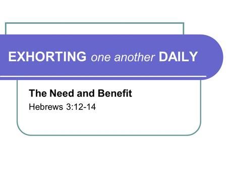 EXHORTING one another DAILY The Need and Benefit Hebrews 3:12-14.