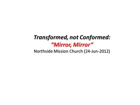 "Transformed, not Conformed: ""Mirror, Mirror"" Northside Mission Church (24-Jun-2012)"