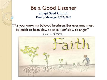 "Be a Good Listener Sinapi Seed Church Family Message, 6/27/2010 "" This you know, my beloved brethren. But everyone must be quick to hear, slow to speak."