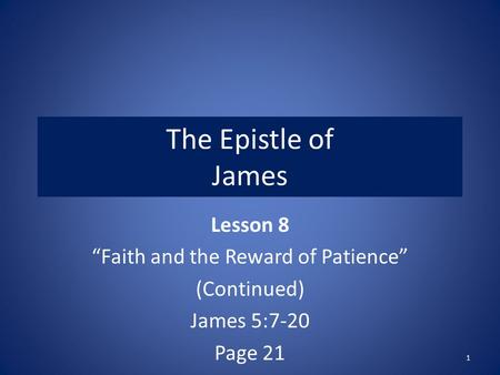 "The Epistle of James Lesson 8 ""Faith and the Reward of Patience"" (Continued) James 5:7-20 Page 21 1."