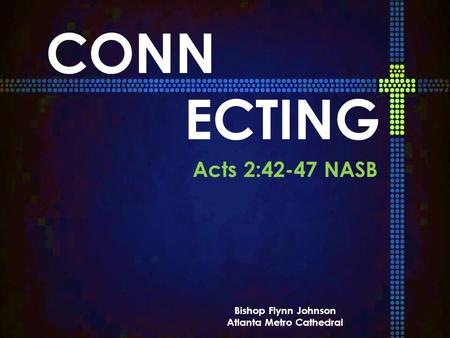 CONN ECTING Acts 2:42-47 NASB Bishop Flynn Johnson Atlanta Metro Cathedral.