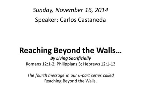 Reaching Beyond the Walls… By Living Sacrificially Romans 12:1-2; Philippians 3; Hebrews 12:1-13 The fourth message in our 6-part series called Reaching.