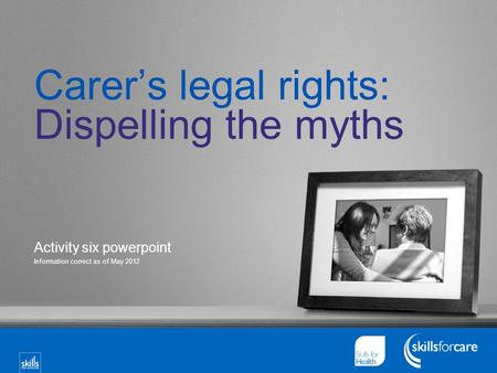Carer's legal rights: Dispelling the myths Activity six powerpoint Information correct as of May 2012.