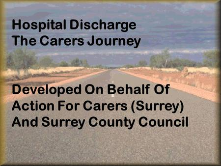 Hospital Discharge The Carers Journey Developed On Behalf Of Action For Carers (Surrey) And Surrey County Council.
