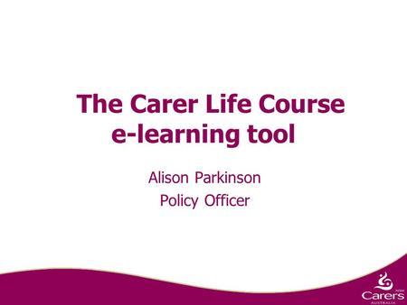 The Carer Life Course e-learning tool Alison Parkinson Policy Officer.