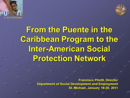 From the Puente in the Caribbean Program to the Inter-American Social Protection Network Francisco Pilotti, Director Department of Social Development and.