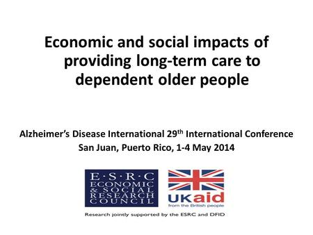 Economic and social impacts of providing long-term care to dependent older people Alzheimer's Disease International 29 th International Conference San.