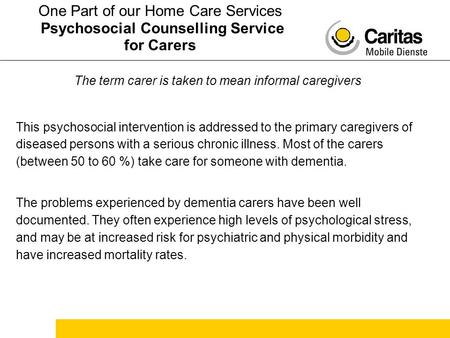 The term carer is taken to mean informal caregivers This psychosocial intervention is addressed to the primary caregivers of diseased persons with a serious.