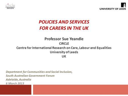 POLICIES AND SERVICES FOR CARERS IN THE UK Professor Sue Yeandle CIRCLE Centre for International Research on Care, Labour and Equalities University of.