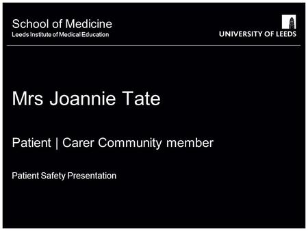 School of something FACULTY OF OTHER School of Medicine Leeds Institute of Medical Education Mrs Joannie Tate Patient | Carer Community member Patient.