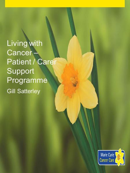 Living with Cancer – Patient / Carer Support Programme Gill Satterley.
