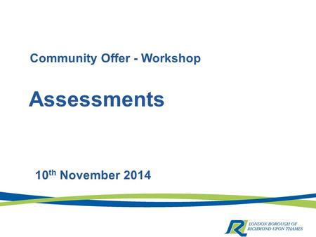 Assessments 10 th November 2014 Community Offer - Workshop.