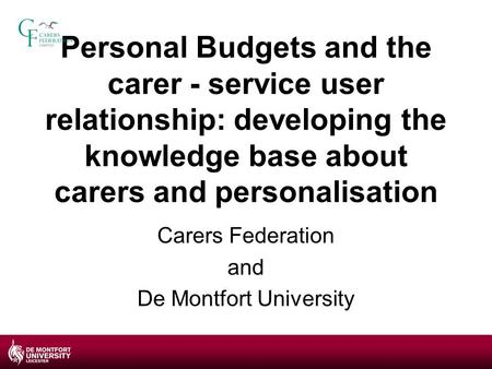 Personal Budgets and the carer - service user relationship: developing the knowledge base about carers and personalisation Carers Federation and De Montfort.