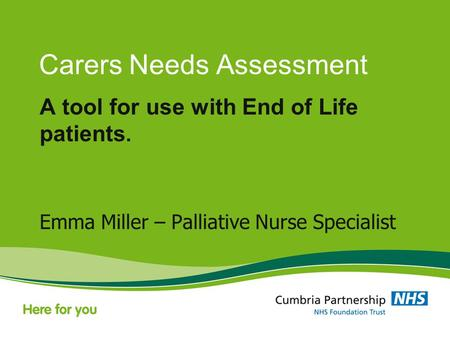 Carers Needs Assessment A tool for use with End of Life patients. Emma Miller – Palliative Nurse Specialist.