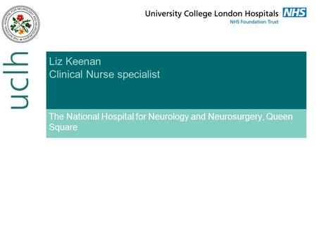 Liz Keenan Clinical Nurse specialist The National Hospital for Neurology and Neurosurgery, Queen Square.