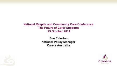 National Respite and Community Care Conference The Future of Carer Supports 23 October 2014 Sue Elderton National Policy Manager Carers Australia.