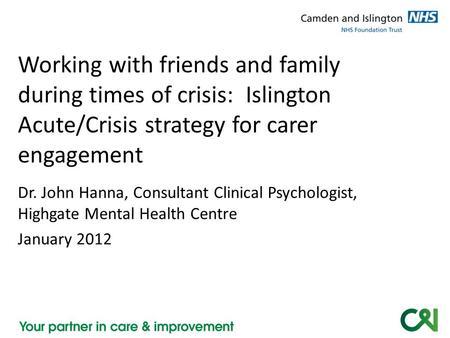 Dr. John Hanna, Consultant Clinical Psychologist, Highgate Mental Health Centre January 2012 Working with friends and family during times of crisis: Islington.