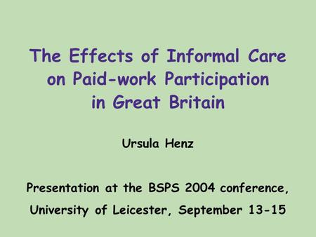 The Effects of Informal Care on Paid-work Participation in Great Britain Ursula Henz Presentation at the BSPS 2004 conference, University of Leicester,