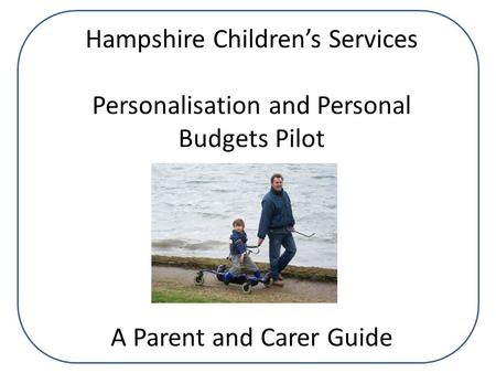 Hampshire Children's Services Personalisation and Personal Budgets Pilot A Parent and Carer Guide.