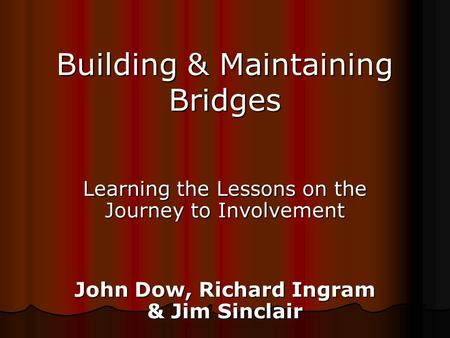 Building & Maintaining Bridges Learning the Lessons on the Journey to Involvement John Dow, Richard Ingram & Jim Sinclair.
