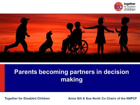Parents becoming partners in decision making Together for Disabled Children Anna Gill & Sue North Co Chairs of the NNPCF.