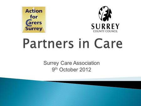 "Surrey Care Association 9 th October 2012. ""CARERS look after family, partners or friends in need of help because they are ill, frail or have a disability."