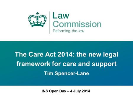 The Care Act 2014: the new legal framework for care and support Tim Spencer-Lane INS Open Day – 4 July 2014.