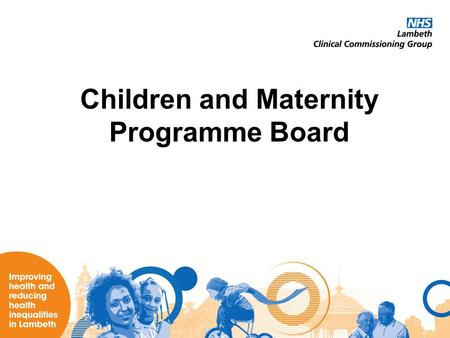 Children and Maternity Programme Board. Summary of Achievements The Children and Maternity Programme Board has in its first year: –Established itself.