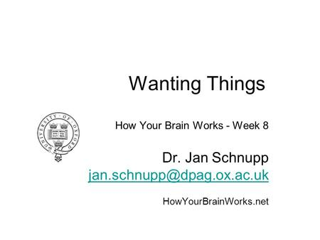 Wanting Things How Your Brain Works - Week 8 Dr. Jan Schnupp HowYourBrainWorks.net.