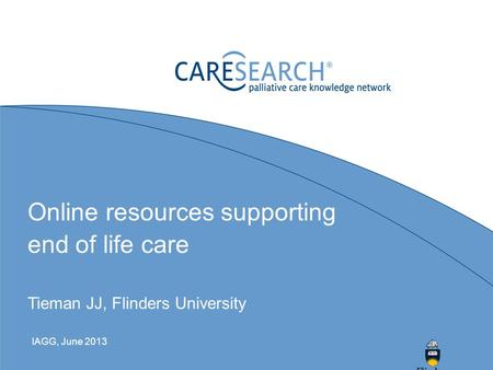 Online resources supporting end of life care Tieman JJ, Flinders University IAGG, June 2013.